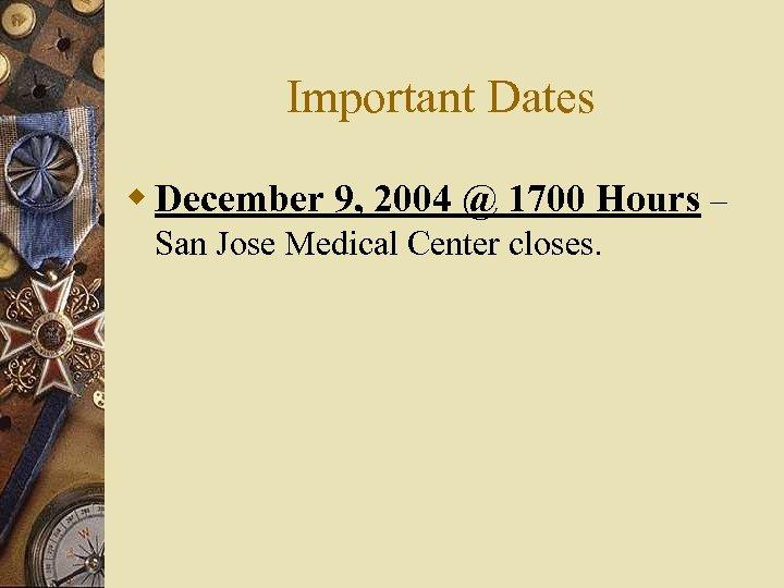 Important Dates w December 9, 2004 @ 1700 Hours – San Jose Medical Center