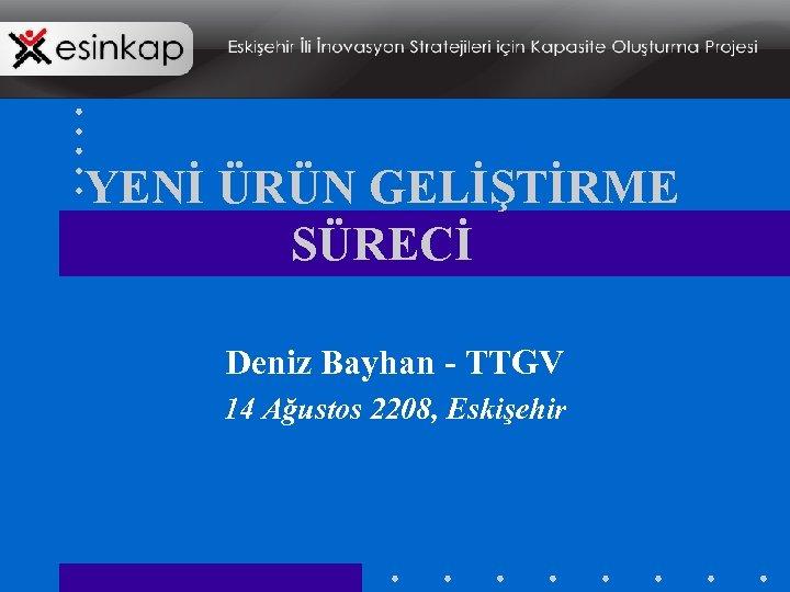 YENİ ÜRÜN GELİŞTİRME SÜRECİ Deniz Bayhan - TTGV 14 Ağustos 2208, Eskişehir