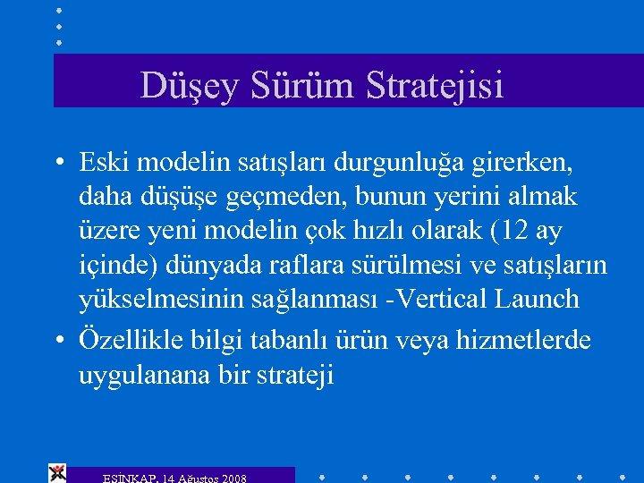Düşey Sürüm Stratejisi • Eski modelin satışları durgunluğa girerken, daha düşüşe geçmeden, bunun yerini