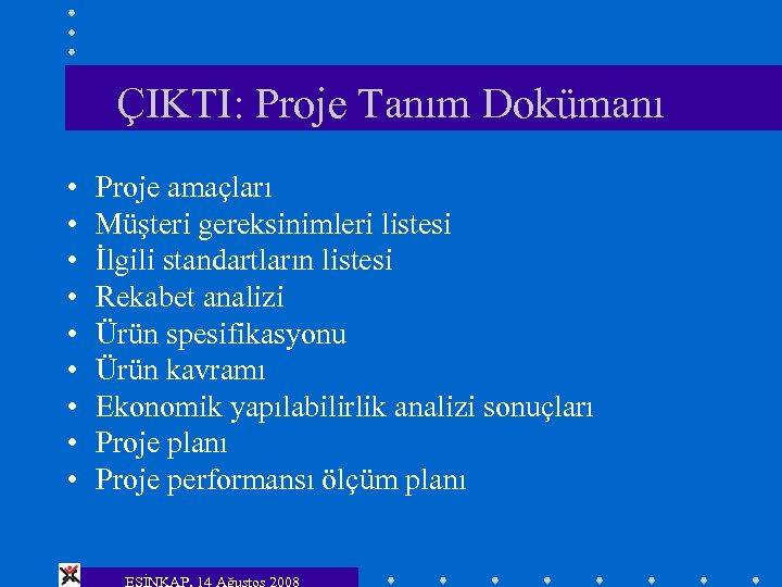 ÇIKTI: Proje Tanım Dokümanı • • • Proje amaçları Müşteri gereksinimleri listesi İlgili standartların