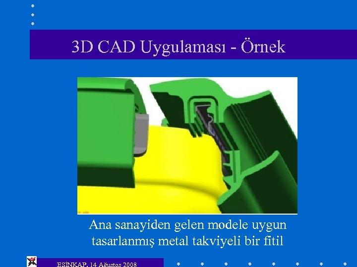 3 D CAD Uygulaması - Örnek Ana sanayiden gelen modele uygun tasarlanmış metal takviyeli