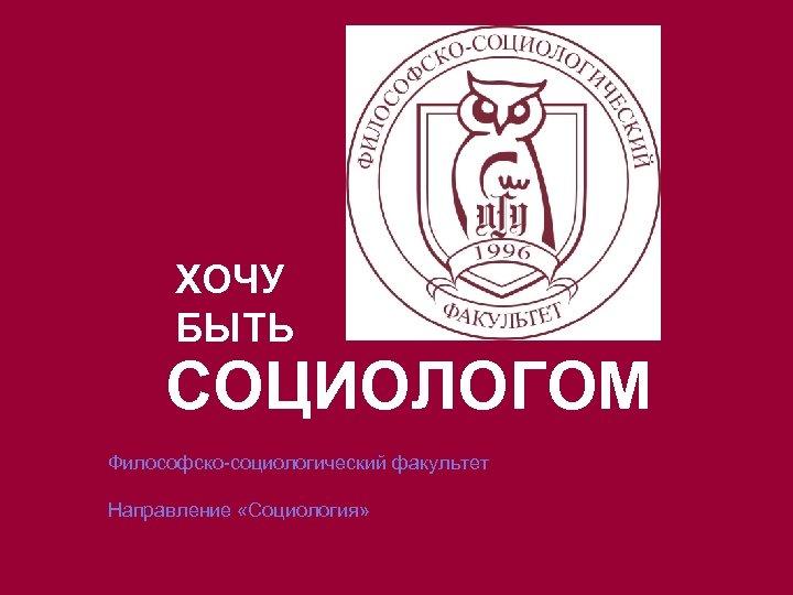 ХОЧУ БЫТЬ СОЦИОЛОГОМ Философско-социологический факультет Направление «Социология»
