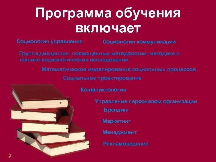 Программа обучения включает Социология управления Социология коммуникаций Группа дисциплин, посвященных методологии, методике и технике