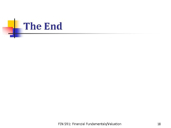 The End FIN 591: Financial Fundamentals/Valuation 18