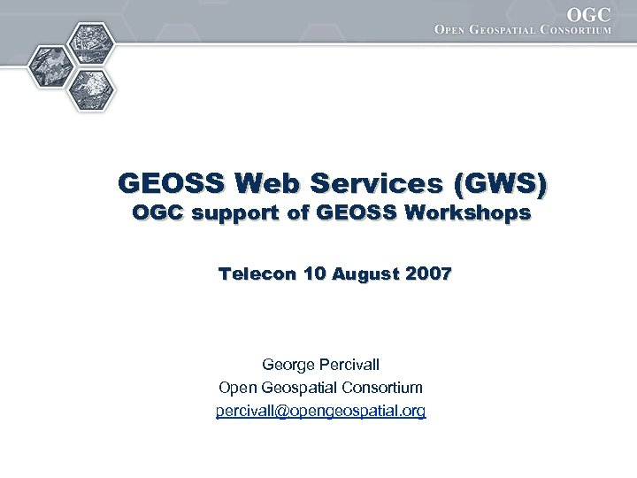 GEOSS Web Services (GWS) OGC support of GEOSS Workshops Telecon 10 August 2007 George