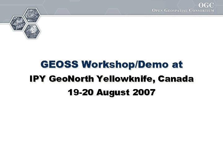 GEOSS Workshop/Demo at IPY Geo. North Yellowknife, Canada 19 -20 August 2007