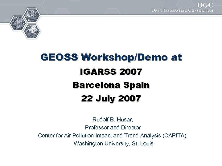 GEOSS Workshop/Demo at IGARSS 2007 Barcelona Spain 22 July 2007 Rudolf B. Husar, Professor