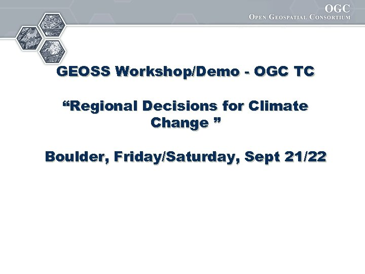 "GEOSS Workshop/Demo - OGC TC ""Regional Decisions for Climate Change "" Boulder, Friday/Saturday, Sept"