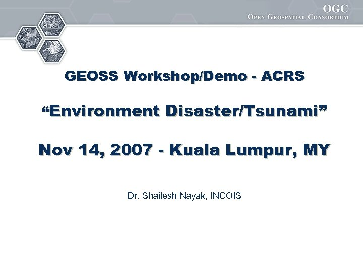 "GEOSS Workshop/Demo - ACRS ""Environment Disaster/Tsunami"" Nov 14, 2007 - Kuala Lumpur, MY Dr."