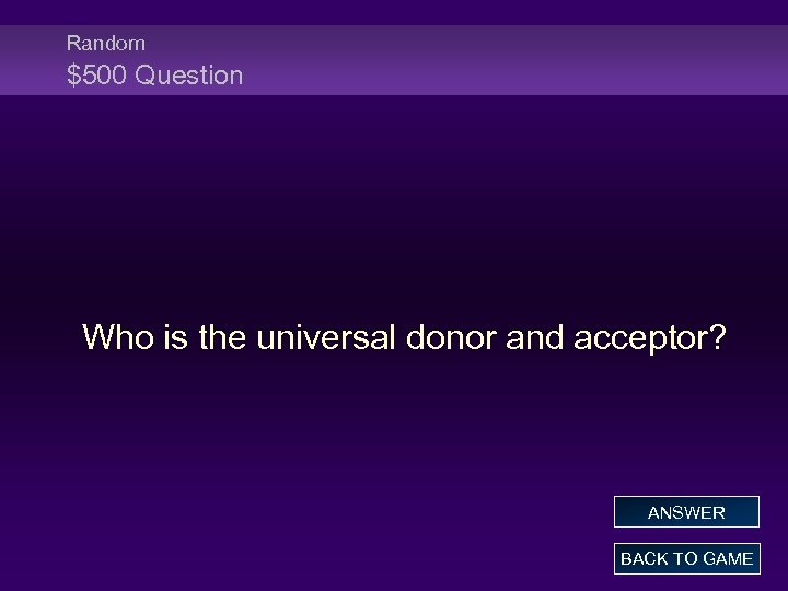 Random $500 Question Who is the universal donor and acceptor? ANSWER BACK TO GAME