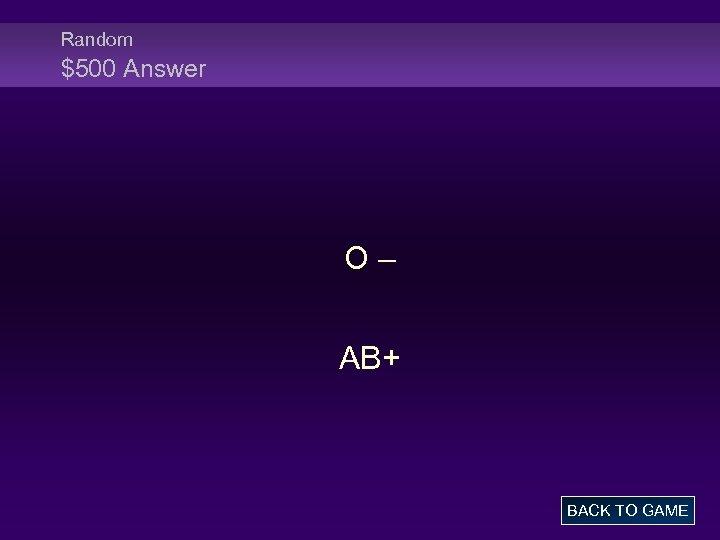 Random $500 Answer O – AB+ BACK TO GAME