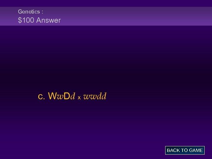 Genetics : $100 Answer c. Ww. Dd x wwdd BACK TO GAME