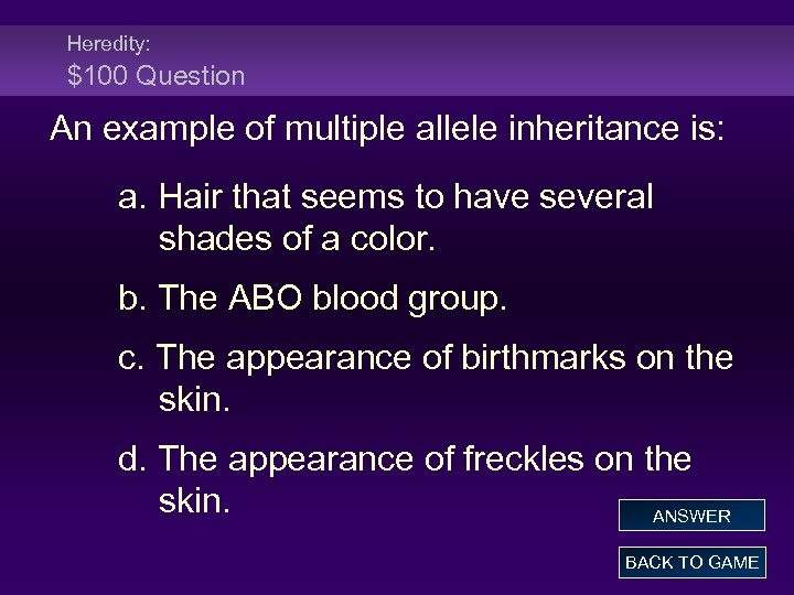 Heredity: $100 Question An example of multiple allele inheritance is: a. Hair that seems