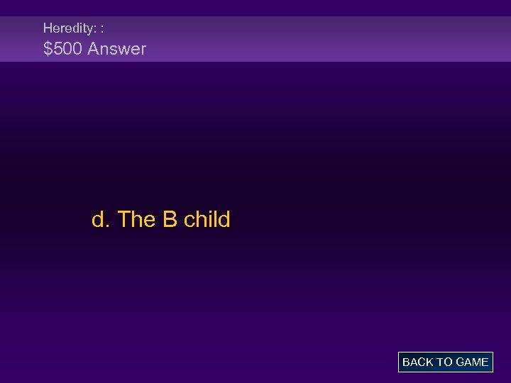 Heredity: : $500 Answer d. The B child BACK TO GAME