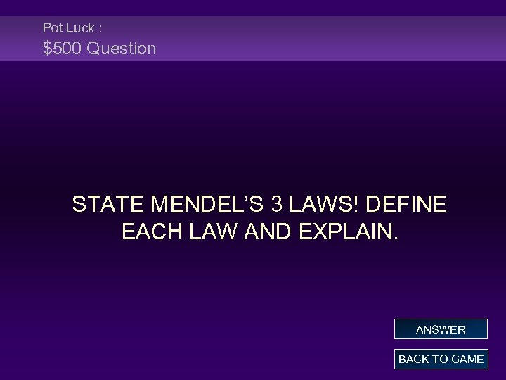 Pot Luck : $500 Question STATE MENDEL'S 3 LAWS! DEFINE EACH LAW AND EXPLAIN.