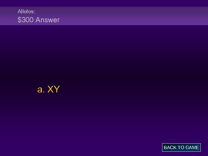 Alleles: $300 Answer a. XY BACK TO GAME