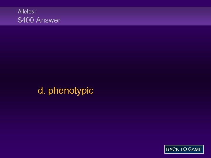 Alleles: $400 Answer d. phenotypic BACK TO GAME