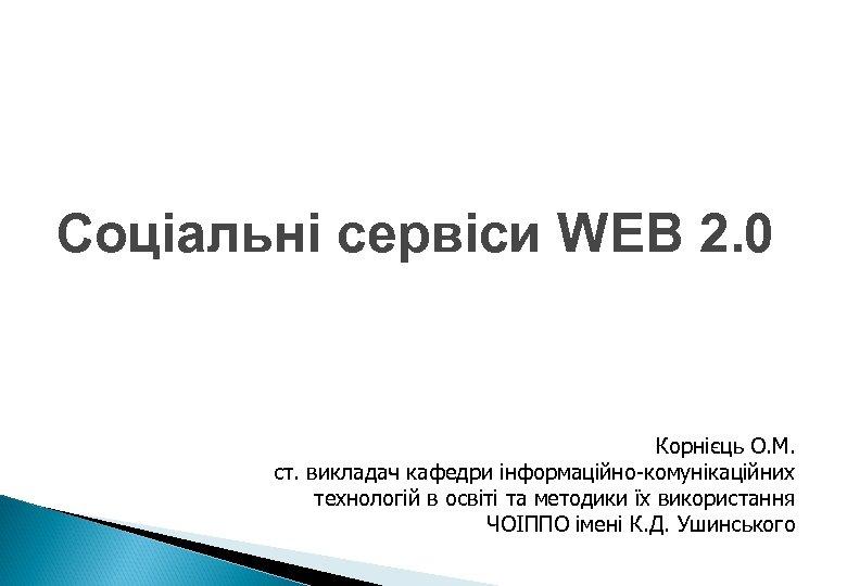 Соціальні сервіси WEB 2. 0 Корнієць О. М. ст. викладач кафедри інформаційно-комунікаційних технологій в