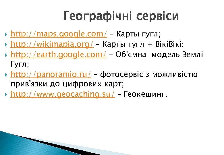 Географічні сервіси http: //maps. google. com/ – Карты гугл; http: //wikimapia. org/ – Карты