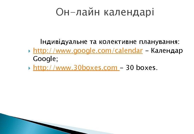 Он-лайн календарі Індивідуальне та колективне планування: http: //www. google. com/calendar - Календар Google; http: