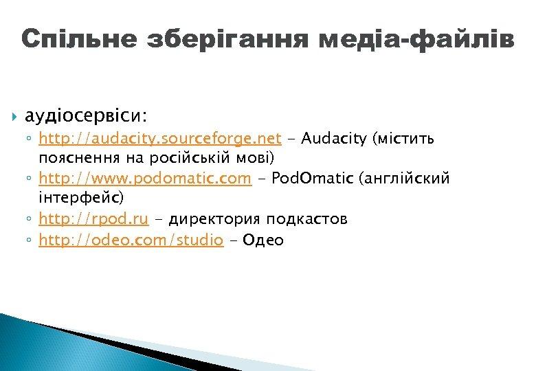 Спільне зберігання медіа-файлів аудіосервіси: ◦ http: //audacity. sourceforge. net - Audacity (містить пояснення на