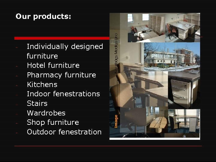 Our products: - - Individually designed furniture Hotel furniture Pharmacy furniture Kitchens Indoor fenestrations