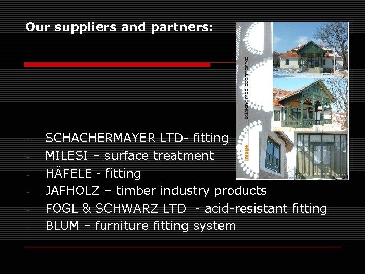 Our suppliers and partners: - SCHACHERMAYER LTD- fitting MILESI – surface treatment HÄFELE -