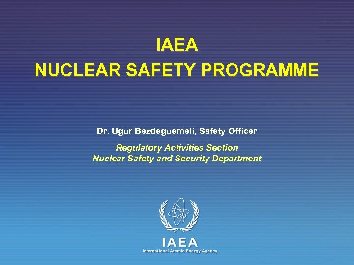 IAEA NUCLEAR SAFETY PROGRAMME Dr. Ugur Bezdeguemeli, Safety Officer Regulatory Activities Section Nuclear Safety