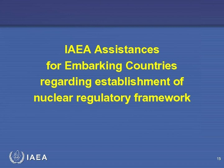 IAEA Assistances for Embarking Countries regarding establishment of nuclear regulatory framework 15