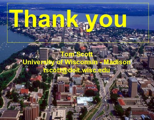 Thank you Tom Scott University of Wisconsin - Madison tscott@doit. wisc. edu