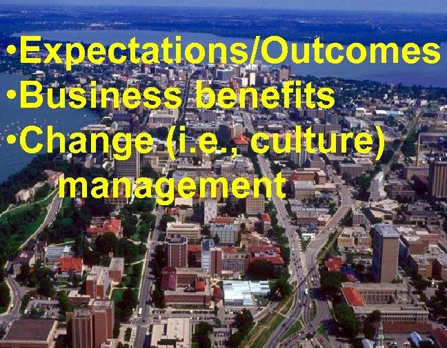 • Expectations/Outcomes • Business benefits • Change (i. e. , culture) management