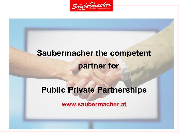 Saubermacher the competent partner for Public Private Partnerships www. saubermacher. at