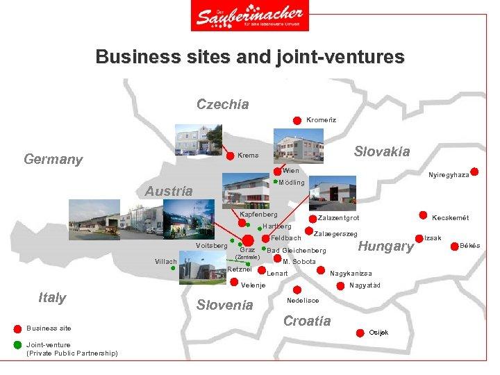 Business sites and joint-ventures Czechia Kromerìz Slovakia Krems Germany Wien Nyiregyhaza Mödling Austria Kapfenberg