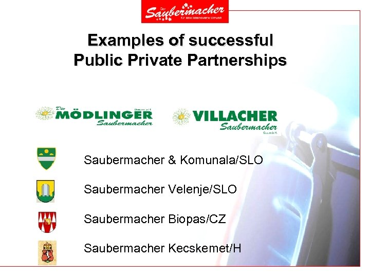 Examples of successful Public Private Partnerships Saubermacher & Komunala/SLO Saubermacher Velenje/SLO Saubermacher Biopas/CZ Saubermacher