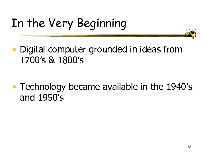 In the Very Beginning • Digital computer grounded in ideas from 1700's & 1800's