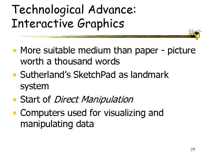 Technological Advance: Interactive Graphics • More suitable medium than paper - picture worth a