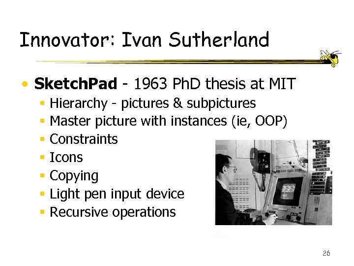 Innovator: Ivan Sutherland • Sketch. Pad - 1963 Ph. D thesis at MIT §
