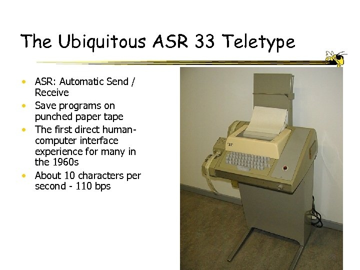 The Ubiquitous ASR 33 Teletype • ASR: Automatic Send / Receive • Save programs
