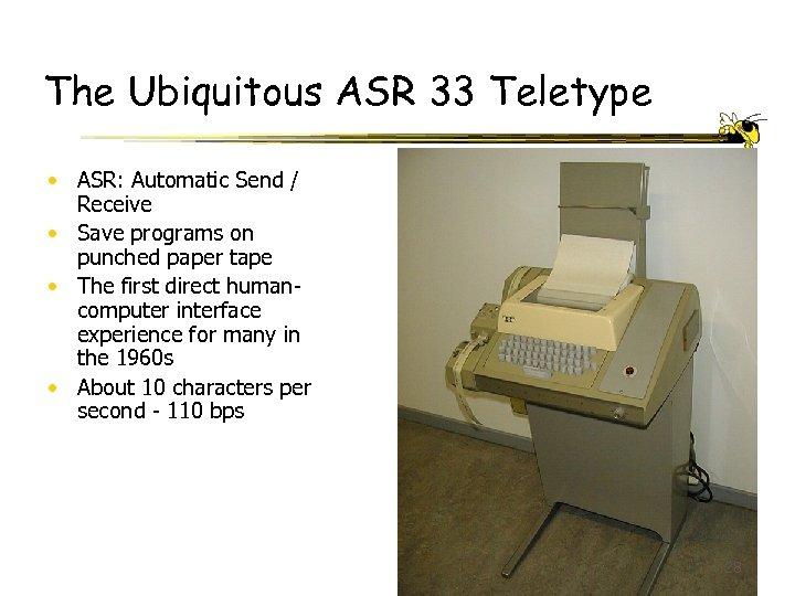The Ubiquitous ASR 33 Teletype • ASR: Automatic Send / Receive • Save programs