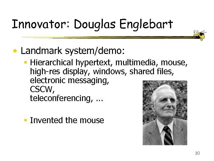 Innovator: Douglas Englebart • Landmark system/demo: § Hierarchical hypertext, multimedia, mouse, high-res display, windows,