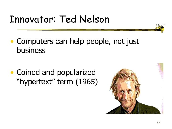 Innovator: Ted Nelson • Computers can help people, not just business • Coined and