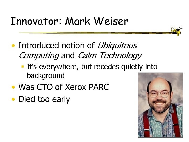 Innovator: Mark Weiser • Introduced notion of Ubiquitous Computing and Calm Technology § It's