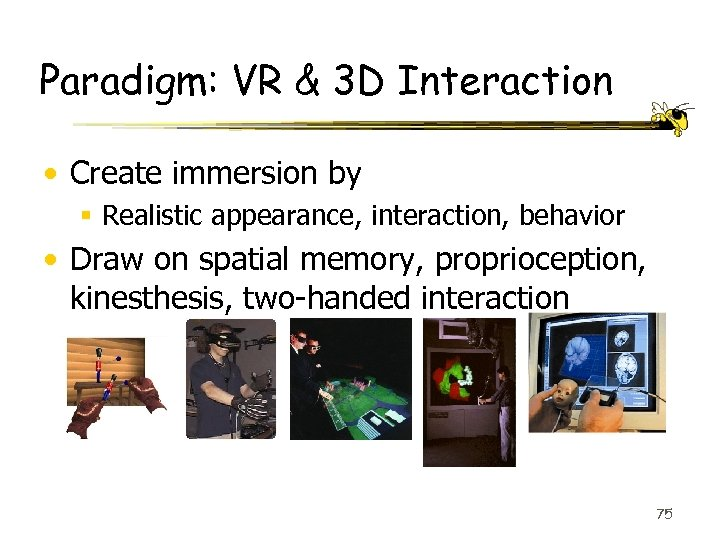 Paradigm: VR & 3 D Interaction • Create immersion by § Realistic appearance, interaction,