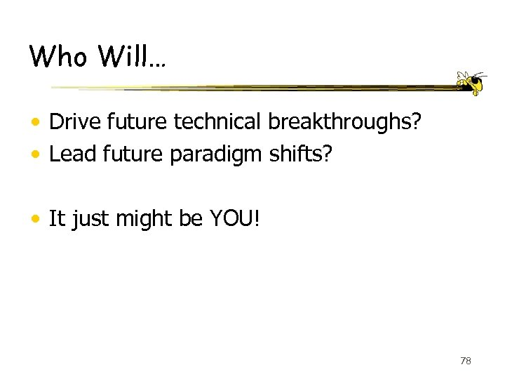 Who Will… • Drive future technical breakthroughs? • Lead future paradigm shifts? • It