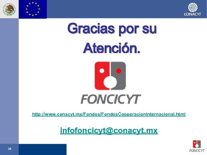 Gracias por su Atención. http: //www. conacyt. mx/Fondos. Cooperacion. Internacional. html infofoncicyt@conacyt. mx 26