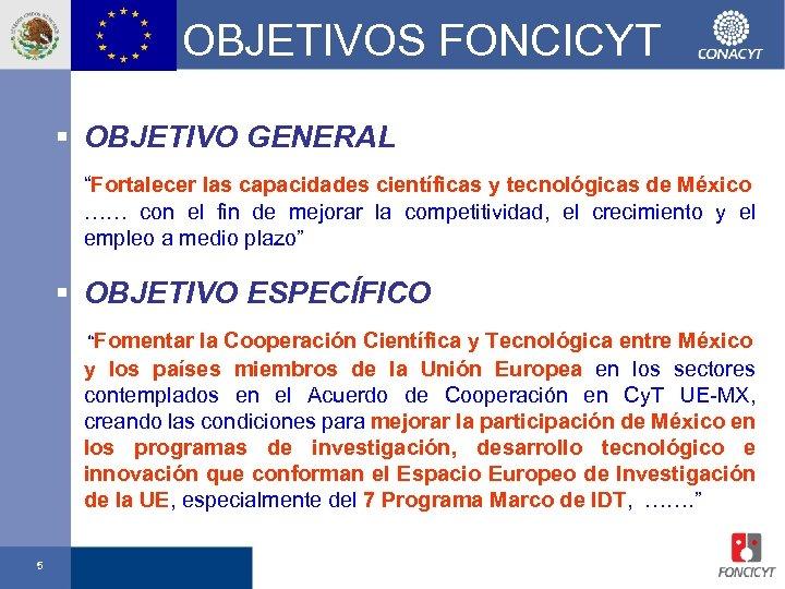 """OBJETIVOS FONCICYT § OBJETIVO GENERAL """"Fortalecer las capacidades científicas y tecnológicas de México ……"""