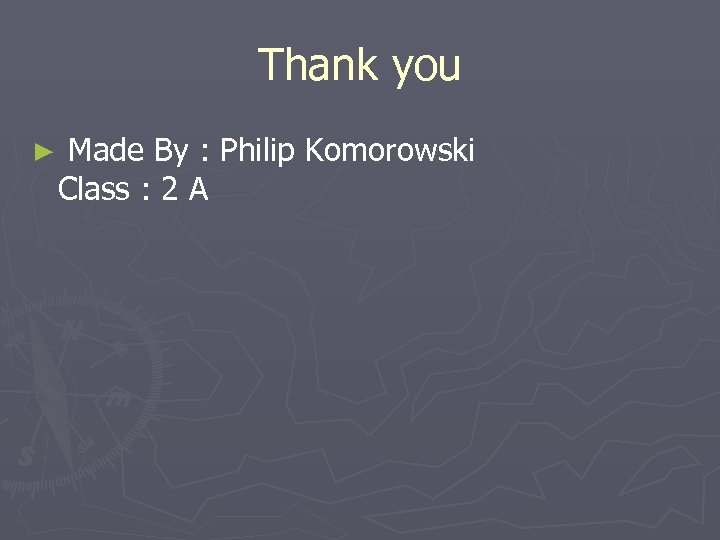 Thank you ► Made By : Philip Komorowski Class : 2 A