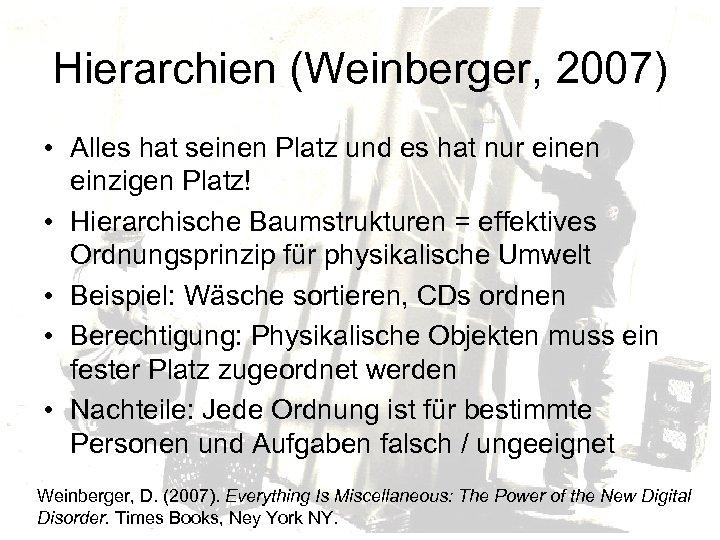 Hierarchien (Weinberger, 2007) • Alles hat seinen Platz und es hat nur einen einzigen