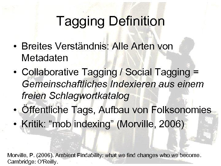 Tagging Definition • Breites Verständnis: Alle Arten von Metadaten • Collaborative Tagging / Social