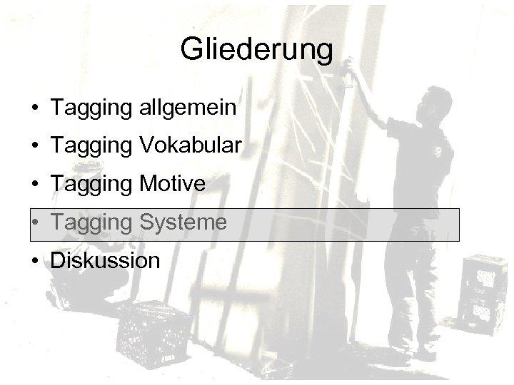 Gliederung • Tagging allgemein • Tagging Vokabular • Tagging Motive • Tagging Systeme •